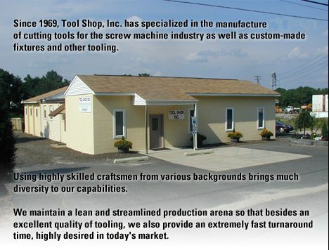 Since 1969, Tool Shop, Inc. has specialized in the design and manufacture of cutting tools for the screw machine industry as well as custom-made fixtures and other tooling. Using highly skilled craftsmen from various backgrounds brings much diversity to our capabilities.